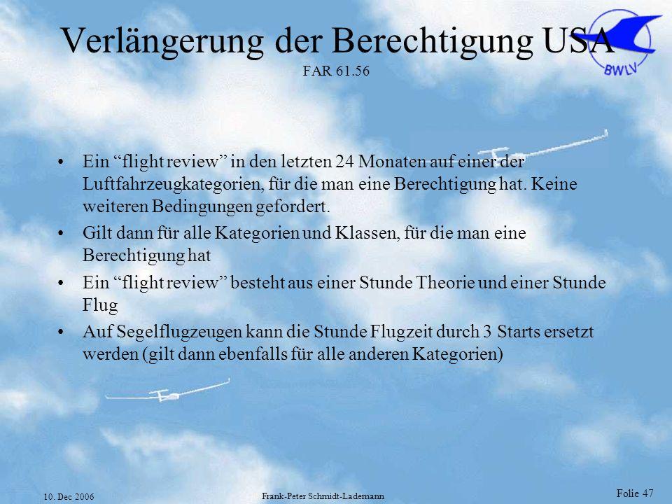 Folie 47 10. Dec 2006 Frank-Peter Schmidt-Lademann Verlängerung der Berechtigung USA FAR 61.56 Ein flight review in den letzten 24 Monaten auf einer d