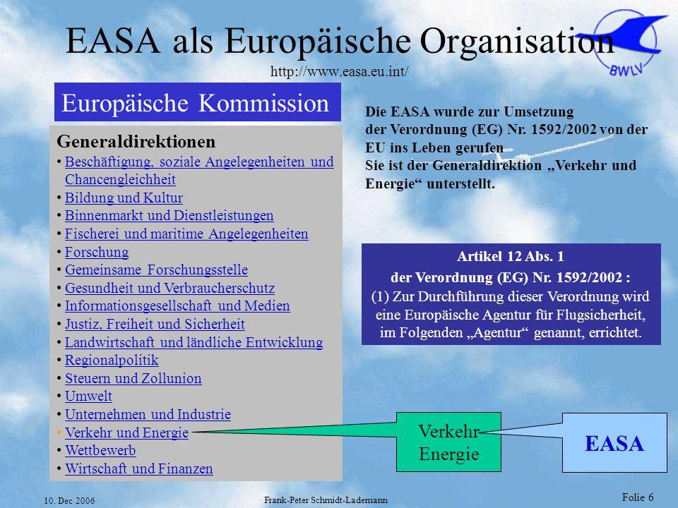 Folie 6 10. Dec 2006 Frank-Peter Schmidt-Lademann EASA als Europäische Organisation http://www.easa.eu.int/ Europäische Kommission Generaldirektionen