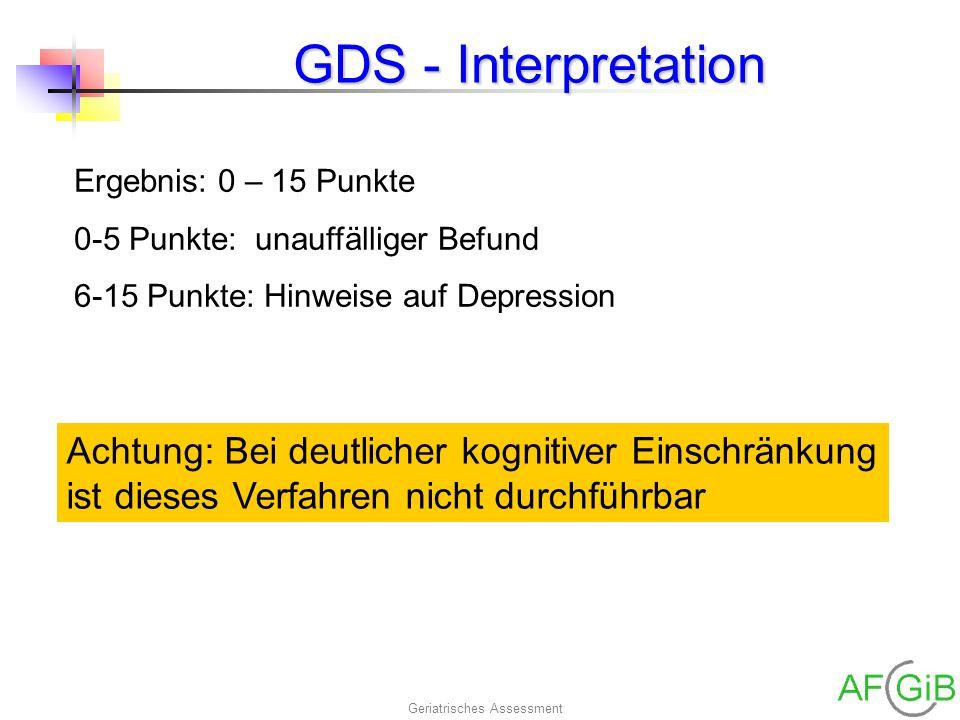 Geriatrisches Assessment GDS - Interpretation Ergebnis: 0 – 15 Punkte 0-5 Punkte: unauffälliger Befund 6-15 Punkte: Hinweise auf Depression Achtung: B
