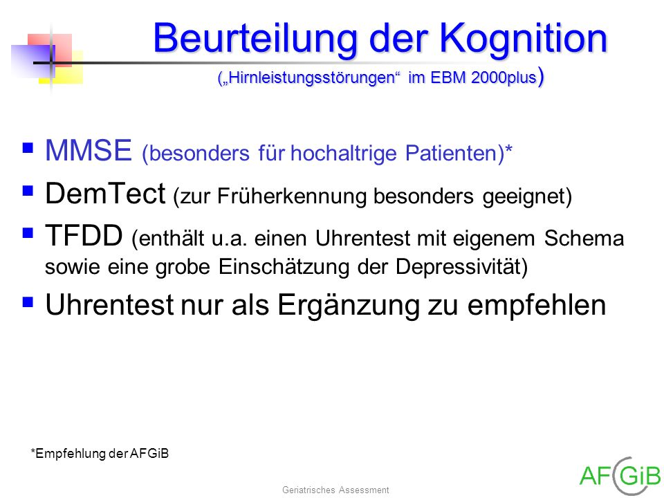 Geriatrisches Assessment Beurteilung der Kognition (Hirnleistungsstörungen im EBM 2000plus ) MMSE (besonders für hochaltrige Patienten)* DemTect (zur