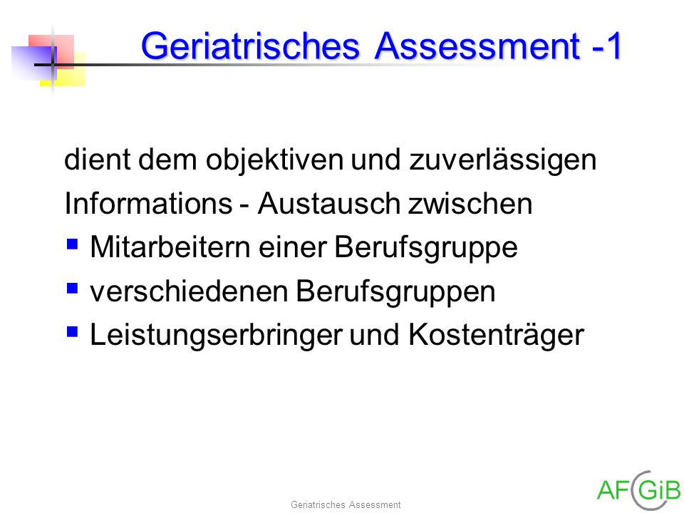 Geriatrisches Assessment Geriatrisches Assessment -1 dient dem objektiven und zuverlässigen Informations - Austausch zwischen Mitarbeitern einer Beruf