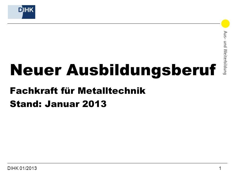 DIHK 01/2013 1 Neuer Ausbildungsberuf Fachkraft für Metalltechnik Stand: Januar 2013
