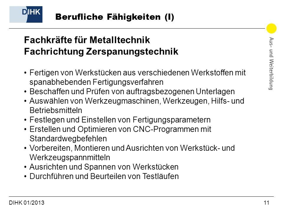 DIHK 01/2013 11 Berufliche Fähigkeiten (I) Fachkräfte für Metalltechnik Fachrichtung Zerspanungstechnik Fertigen von Werkstücken aus verschiedenen Wer