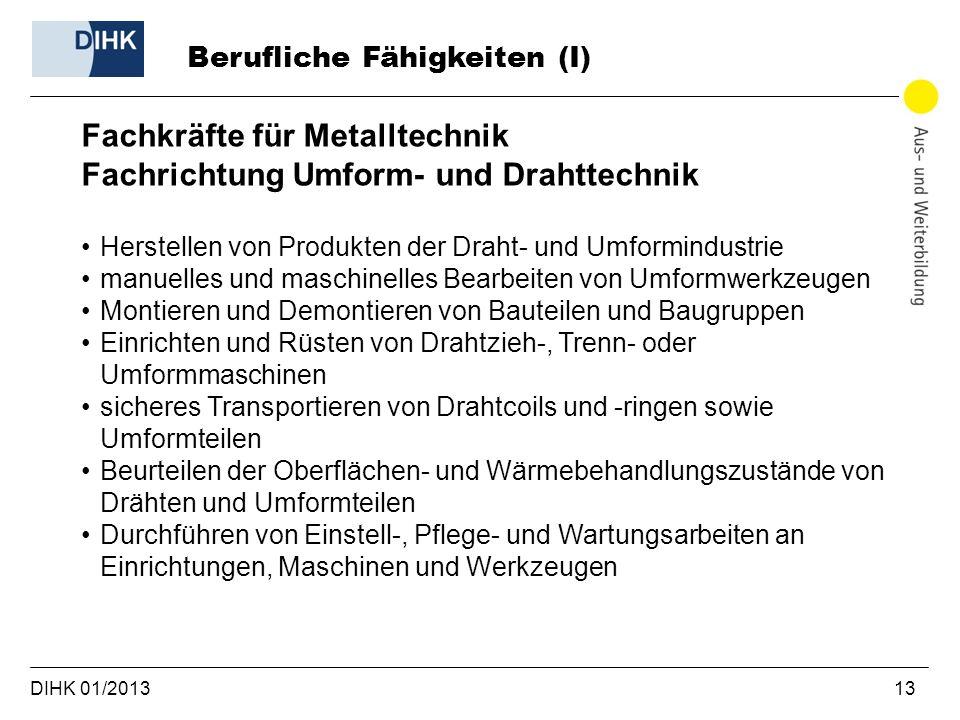 DIHK 01/2013 13 Berufliche Fähigkeiten (I) Fachkräfte für Metalltechnik Fachrichtung Umform- und Drahttechnik Herstellen von Produkten der Draht- und