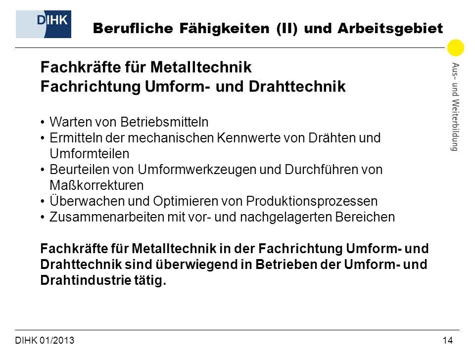 DIHK 01/2013 14 Berufliche Fähigkeiten (II) und Arbeitsgebiet Fachkräfte für Metalltechnik Fachrichtung Umform- und Drahttechnik Warten von Betriebsmi