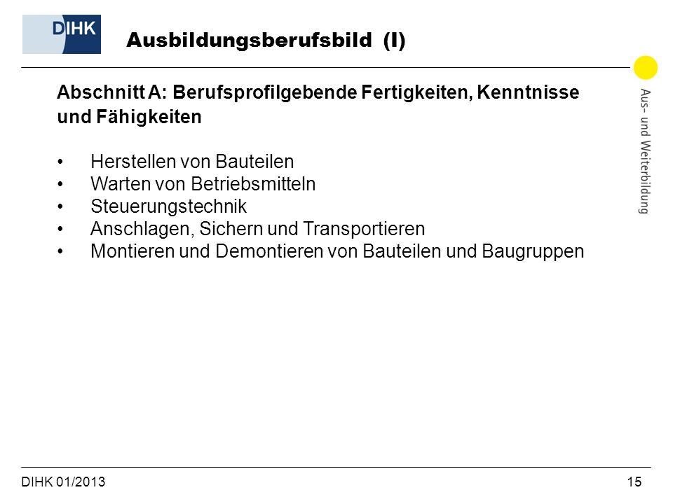 DIHK 01/2013 15 Abschnitt A: Berufsprofilgebende Fertigkeiten, Kenntnisse und Fähigkeiten Herstellen von Bauteilen Warten von Betriebsmitteln Steuerun