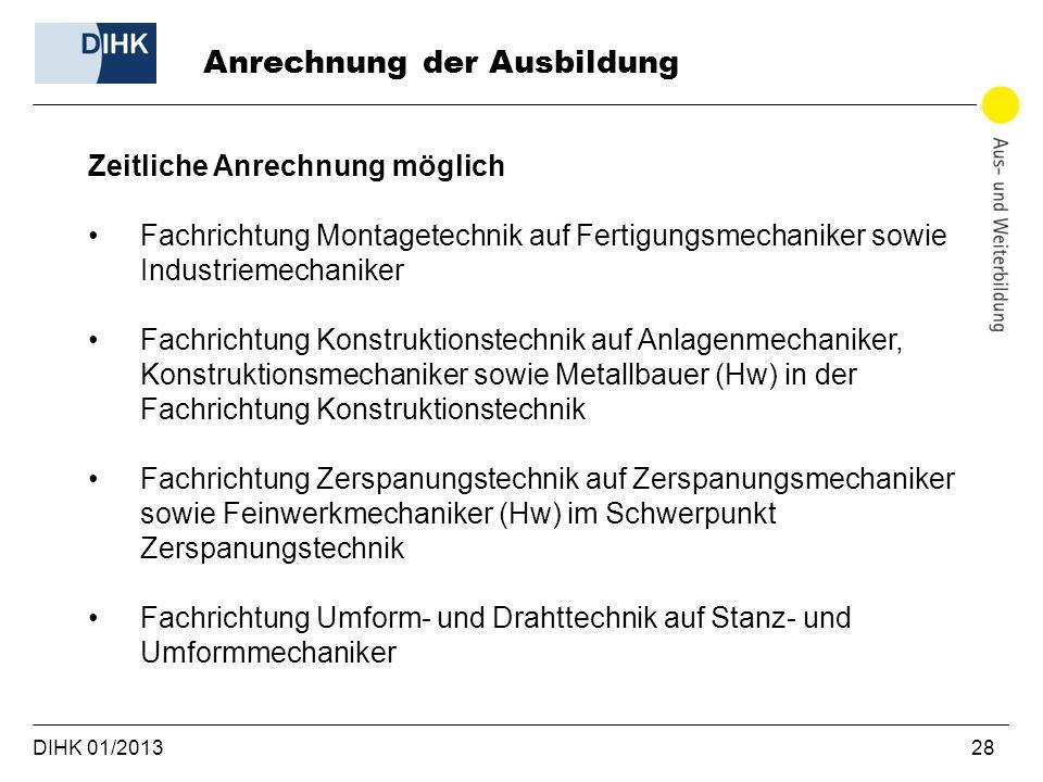 DIHK 01/2013 28 Zeitliche Anrechnung möglich Fachrichtung Montagetechnik auf Fertigungsmechaniker sowie Industriemechaniker Fachrichtung Konstruktions