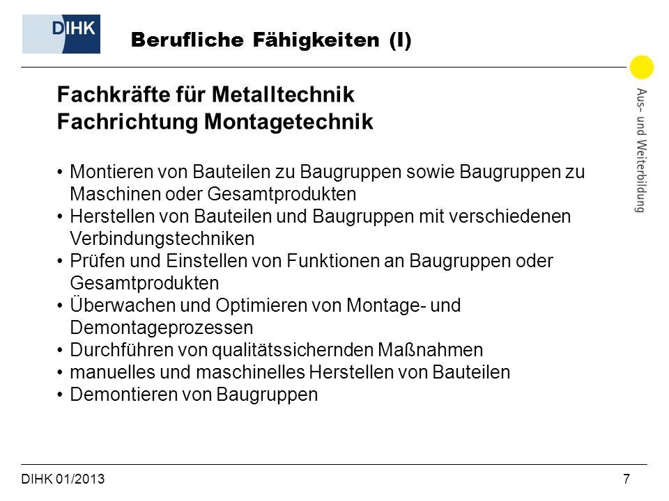 DIHK 01/2013 7 Berufliche Fähigkeiten (I) Fachkräfte für Metalltechnik Fachrichtung Montagetechnik Montieren von Bauteilen zu Baugruppen sowie Baugrup