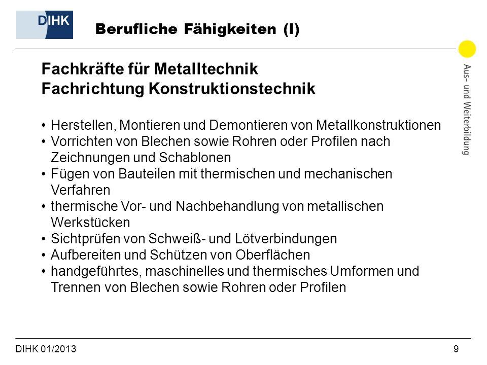 DIHK 01/2013 9 Berufliche Fähigkeiten (I) Fachkräfte für Metalltechnik Fachrichtung Konstruktionstechnik Herstellen, Montieren und Demontieren von Met