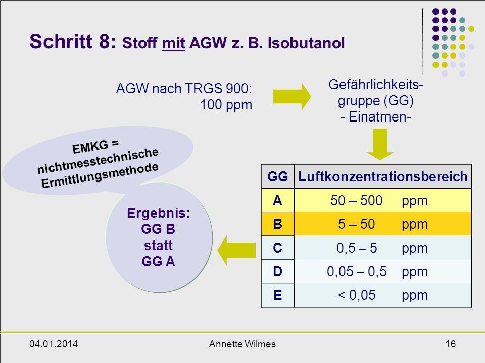 04.01.2014Annette Wilmes16 Schritt 8: Stoff mit AGW z. B. Isobutanol AGW nach TRGS 900: 100 ppm Gefährlichkeits- gruppe (GG) - Einatmen- Ergebnis: GG