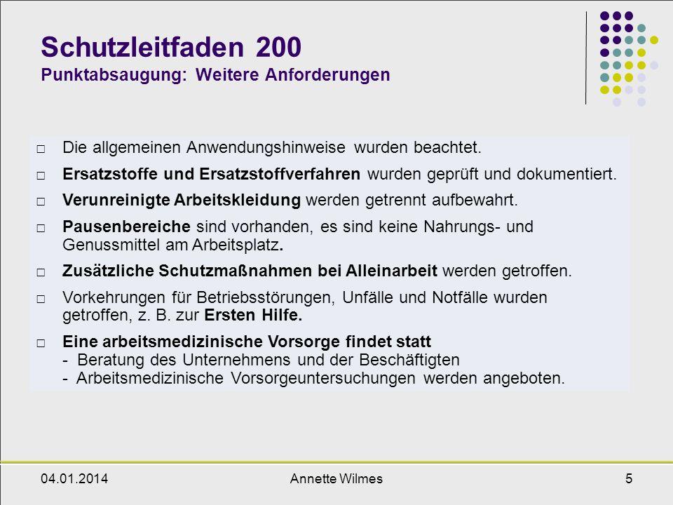 04.01.2014Annette Wilmes6 Schutzleitfaden 200 Punktabsaugung: Informationsquellen Sicherheitsdatenblätter der verwendeten Gefahrstoffe Schutzleitfaden 100 (allgemeine Lüftung), 101 (allgemeine Lagerung) BGR 121, Arbeitsplatzlüftung - Lufttechnische Maßnahmen (bisher ZH 1/140), Hauptverband der gewerblichen Berufsgenossenschaft (HVBG), Januar 2004, als PDF unter http://www.arbeitssicherheit.dehttp://www.arbeitssicherheit.de Luftbeschaffenheit am Arbeitsplatz: Minderung der Exposition luftfremder Stoffe, VDI 2262 (enthält auch Hinweise zur Luftrückführung) Katalog technischer Maßnahmen zur Luftreinhaltung, Schriftenreihe der Bundesanstalt für Arbeitsschutz und Arbeitmedizin, FB 834, Wirtschaftsverlag NW, Bremerhaven, 2001 Leitfaden zur Anwendung umweltverträglicher Stoffe - Für die Hersteller und gewerblichen Anwender gewässerrelevanter chemischer Produkte, Umweltbundesamt Berlin, 02/2003 als PDF unter http://www.umweltbundesamt.de/umweltvertraegliche -stoffe/stoffe.htm http://www.umweltbundesamt.de/umweltvertraegliche -stoffe/stoffe.htm