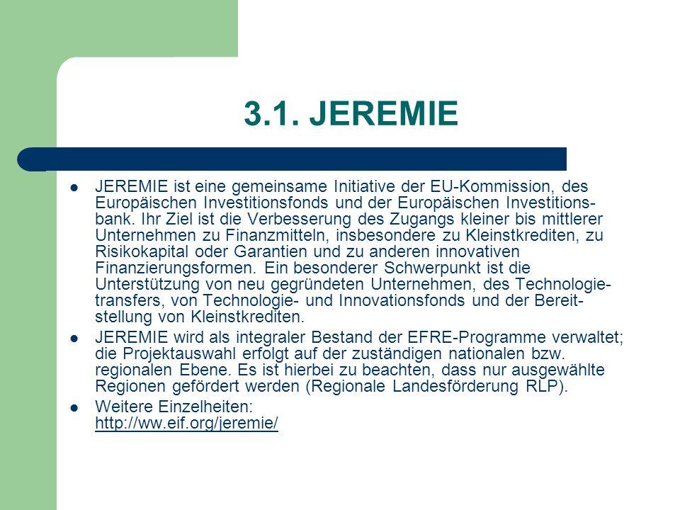 3.1. JEREMIE JEREMIE ist eine gemeinsame Initiative der EU-Kommission, des Europäischen Investitionsfonds und der Europäischen Investitions- bank. Ihr