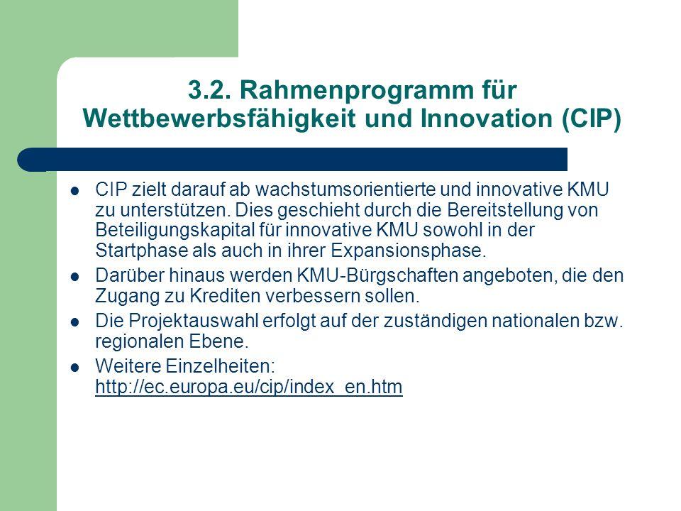 3.2. Rahmenprogramm für Wettbewerbsfähigkeit und Innovation (CIP) CIP zielt darauf ab wachstumsorientierte und innovative KMU zu unterstützen. Dies ge