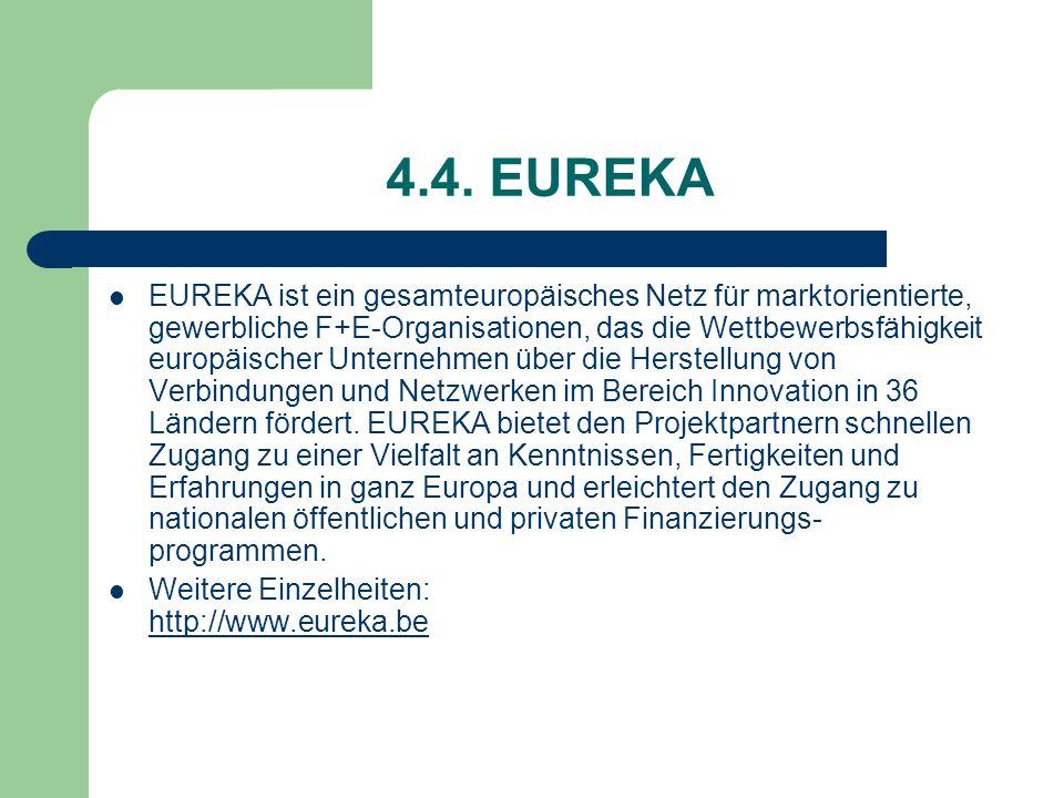 4.4. EUREKA EUREKA ist ein gesamteuropäisches Netz für marktorientierte, gewerbliche F+E-Organisationen, das die Wettbewerbsfähigkeit europäischer Unt