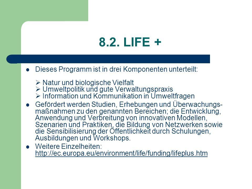 8.2. LIFE + Dieses Programm ist in drei Komponenten unterteilt: Natur und biologische Vielfalt Umweltpolitik und gute Verwaltungspraxis Information un