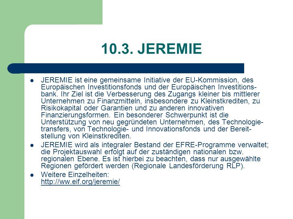 10.3. JEREMIE JEREMIE ist eine gemeinsame Initiative der EU-Kommission, des Europäischen Investitionsfonds und der Europäischen Investitions- bank. Ih