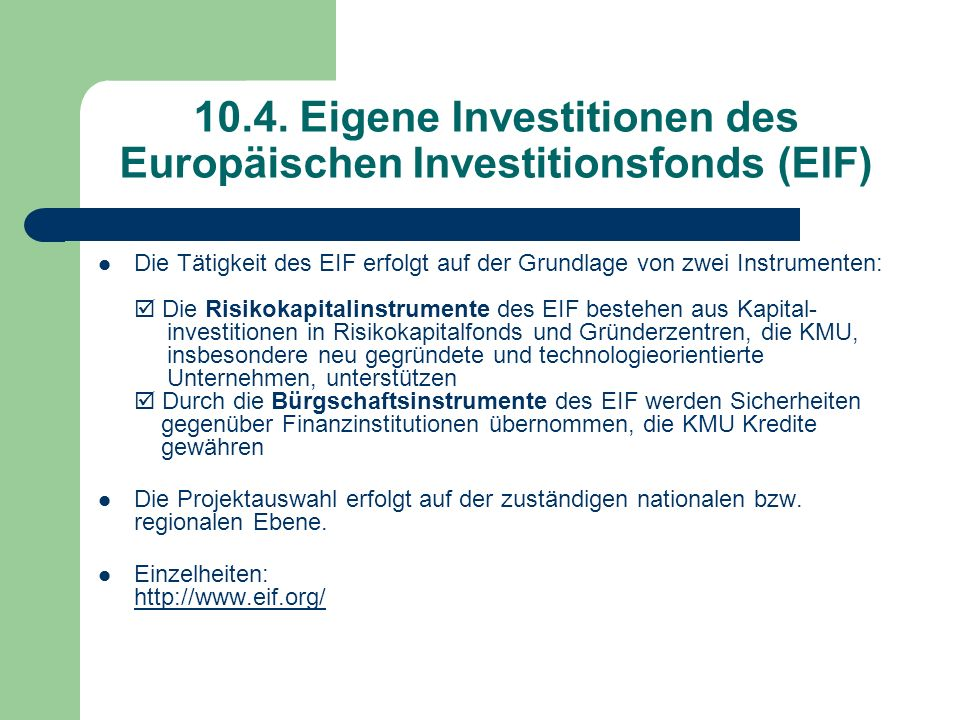 10.4. Eigene Investitionen des Europäischen Investitionsfonds (EIF) Die Tätigkeit des EIF erfolgt auf der Grundlage von zwei Instrumenten: Die Risikok