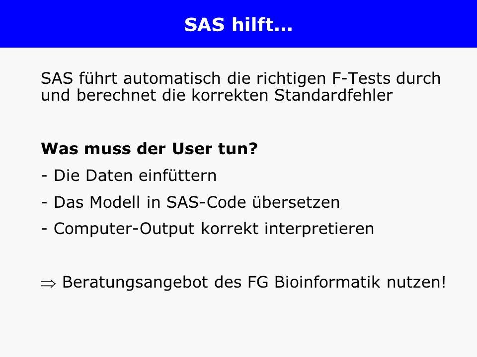 SAS hilft... SAS führt automatisch die richtigen F-Tests durch und berechnet die korrekten Standardfehler Was muss der User tun? - Die Daten einfütter