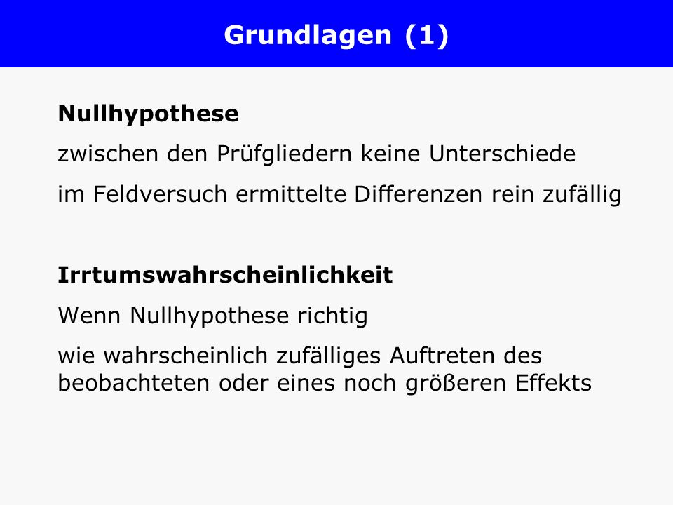 Grundlagen (1) Nullhypothese zwischen den Prüfgliedern keine Unterschiede im Feldversuch ermittelte Differenzen rein zufällig Irrtumswahrscheinlichkei