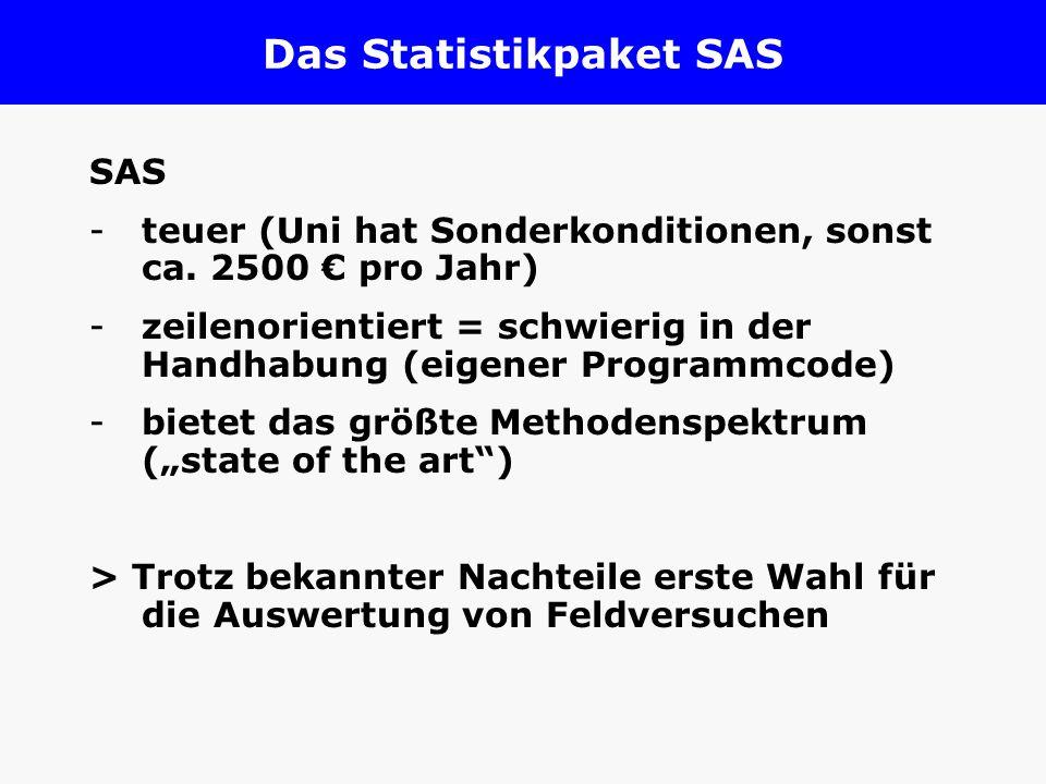 Das Statistikpaket SAS SAS -teuer (Uni hat Sonderkonditionen, sonst ca. 2500 pro Jahr) -zeilenorientiert = schwierig in der Handhabung (eigener Progra
