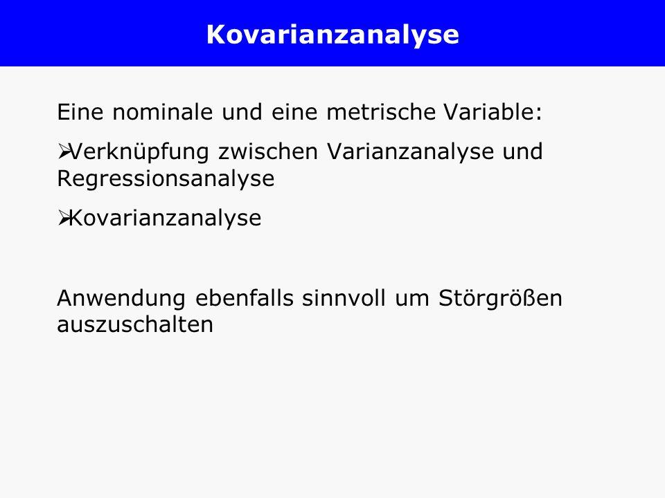 Kovarianzanalyse Eine nominale und eine metrische Variable: Verknüpfung zwischen Varianzanalyse und Regressionsanalyse Kovarianzanalyse Anwendung eben