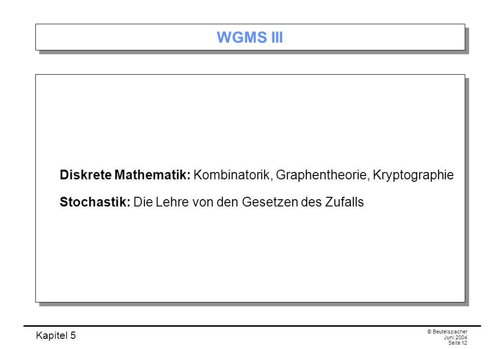 Kapitel 5 © Beutelspacher Juni 2004 Seite 12 WGMS III Diskrete Mathematik: Kombinatorik, Graphentheorie, Kryptographie Stochastik: Die Lehre von den Gesetzen des Zufalls Diskrete Mathematik: Kombinatorik, Graphentheorie, Kryptographie Stochastik: Die Lehre von den Gesetzen des Zufalls