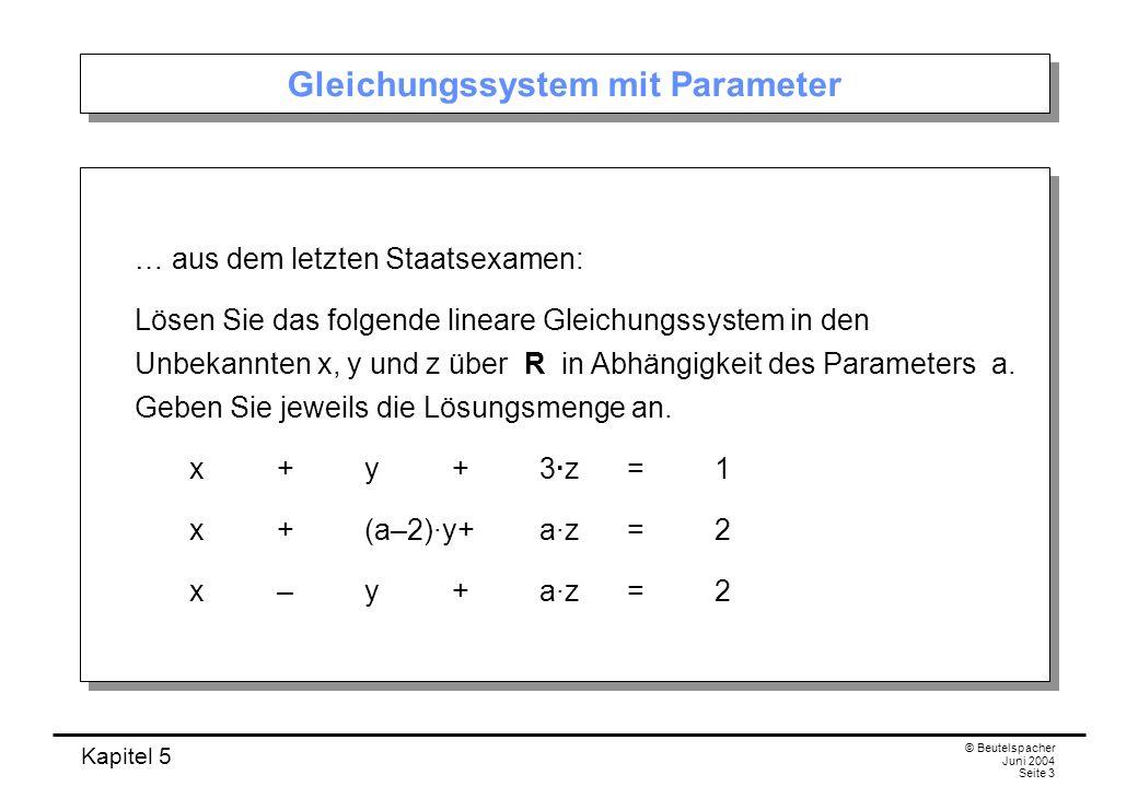 Kapitel 5 © Beutelspacher Juni 2004 Seite 3 Gleichungssystem mit Parameter … aus dem letzten Staatsexamen: Lösen Sie das folgende lineare Gleichungssystem in den Unbekannten x, y und z über R in Abhängigkeit des Parameters a.