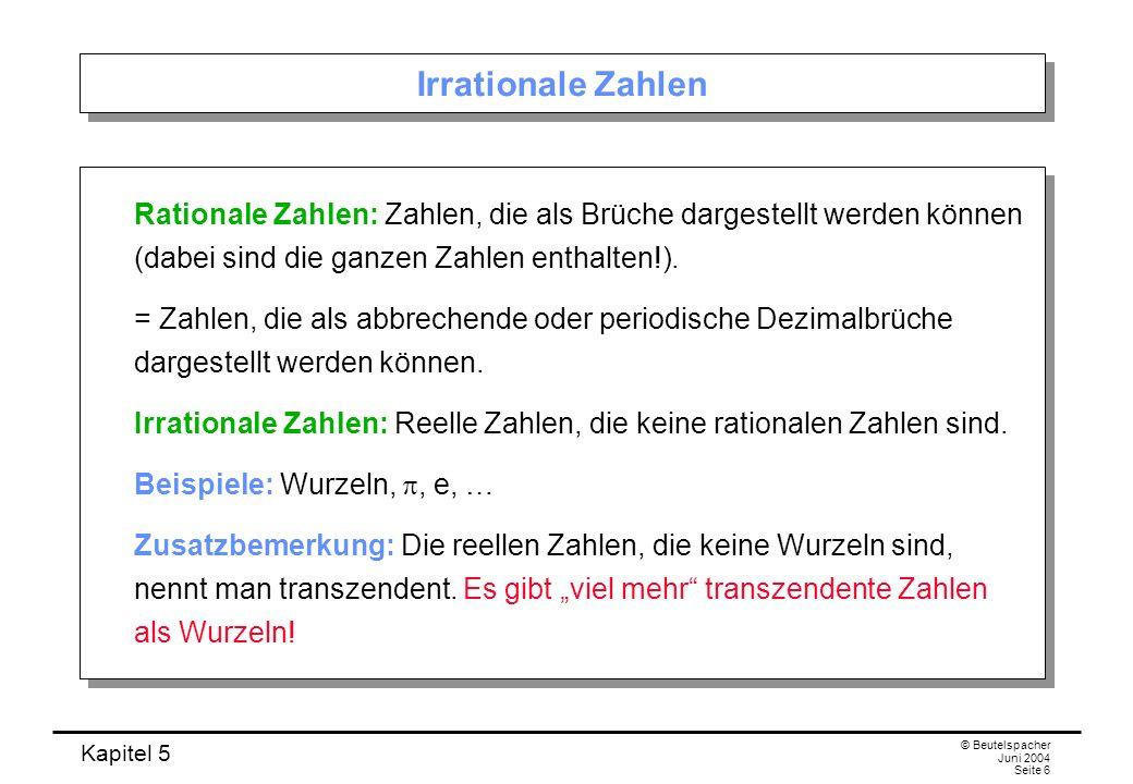 Kapitel 5 © Beutelspacher Juni 2004 Seite 6 Irrationale Zahlen Rationale Zahlen: Zahlen, die als Brüche dargestellt werden können (dabei sind die ganzen Zahlen enthalten!).