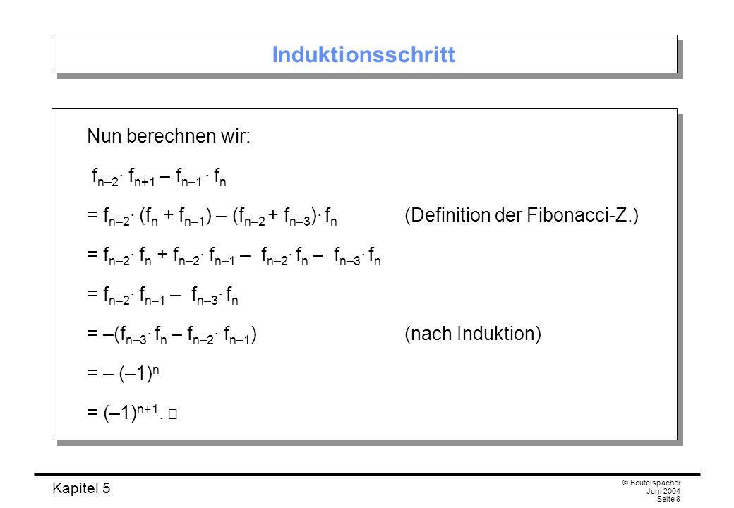Kapitel 5 © Beutelspacher Juni 2004 Seite 8 Induktionsschritt Nun berechnen wir: f n–2 f n+1 – f n–1 f n = f n–2 (f n + f n–1 ) – (f n–2 + f n–3 ) f n (Definition der Fibonacci-Z.) = f n–2 f n + f n–2 f n–1 – f n–2 f n – f n–3 f n = f n–2 f n–1 – f n–3 f n = –(f n–3 f n – f n–2 f n–1 ) (nach Induktion) = – (–1) n = (–1) n+1.