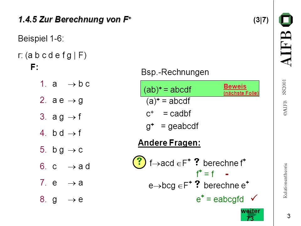 Relationentheorie AIFB SS2001 3 Beweis (nächste Folie) 1.4.5 Zur Berechnung von F + 1.4.5 Zur Berechnung von F + (3|7) Beispiel 1-6: r: (a b c d e f g | F) F: 1.a b c 2.a e g 3.a g f 4.b d f 5.b g c 6.c a d 7.e a 8.g e f + = f - Andere Fragen: f acd F + berechne f + e bcg F + berechne e + e + = eabcgfd Bsp.-Rechnungen (ab) + = abcdf (a) + = abcdf c + = cadbf g + = geabcdf weiter 73
