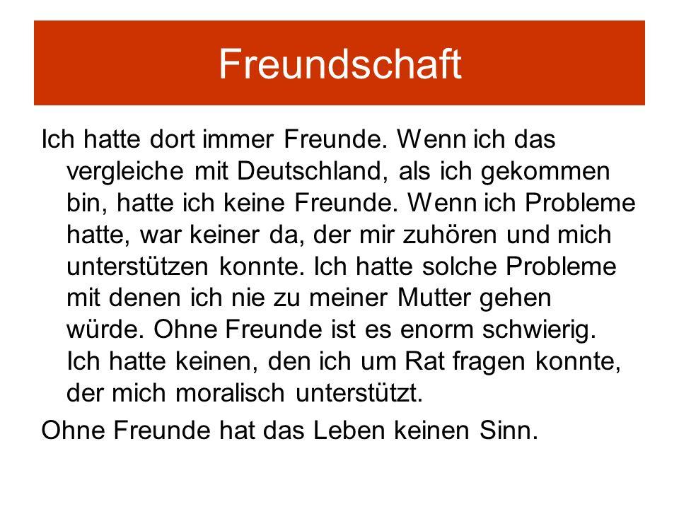 Freundschaft Ich hatte dort immer Freunde. Wenn ich das vergleiche mit Deutschland, als ich gekommen bin, hatte ich keine Freunde. Wenn ich Probleme h