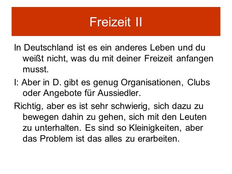 Freizeit II In Deutschland ist es ein anderes Leben und du weißt nicht, was du mit deiner Freizeit anfangen musst. I: Aber in D. gibt es genug Organis