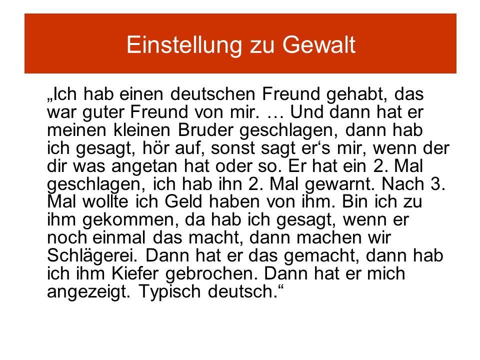 Einstellung zu Gewalt Ich hab einen deutschen Freund gehabt, das war guter Freund von mir. … Und dann hat er meinen kleinen Bruder geschlagen, dann ha