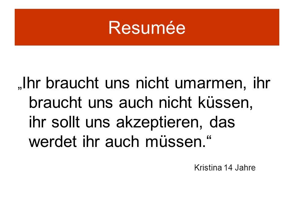 Resumée Ihr braucht uns nicht umarmen, ihr braucht uns auch nicht küssen, ihr sollt uns akzeptieren, das werdet ihr auch müssen. Kristina 14 Jahre