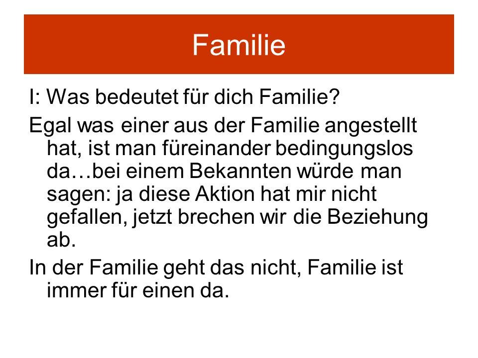 Familie I: Was bedeutet für dich Familie? Egal was einer aus der Familie angestellt hat, ist man füreinander bedingungslos da…bei einem Bekannten würd