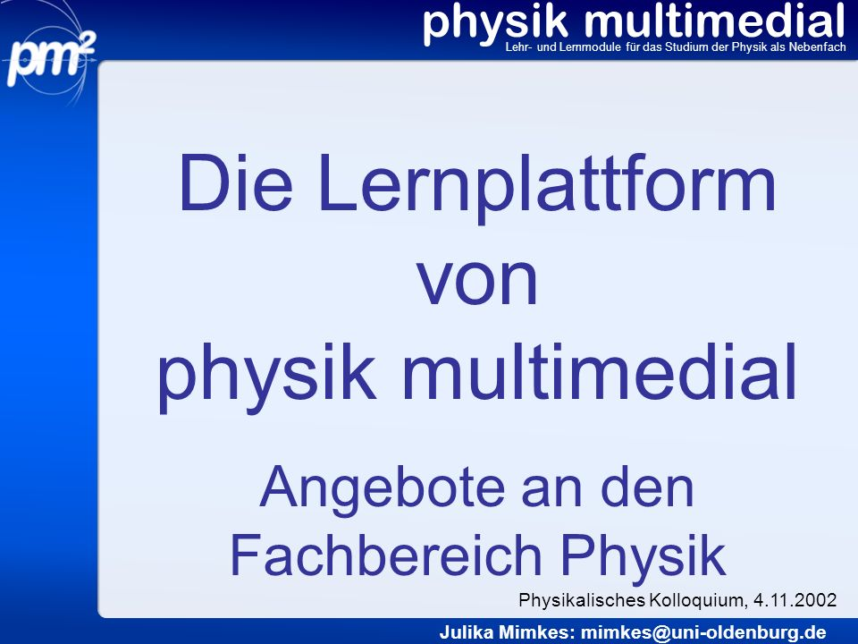 Die Lernplattform von physik multimedial Angebote an den Fachbereich Physik physik multimedial Lehr- und Lernmodule für das Studium der Physik als Neb