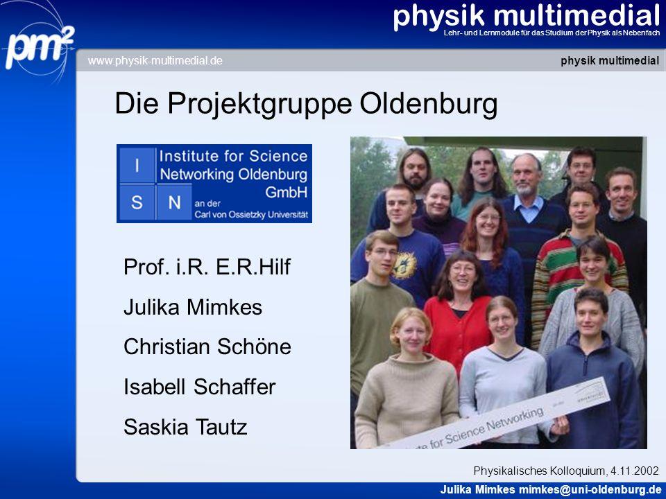 physik multimedial Lehr- und Lernmodule für das Studium der Physik als Nebenfach Die Projektgruppe Oldenburg Prof. i.R. E.R.Hilf Julika Mimkes Christi