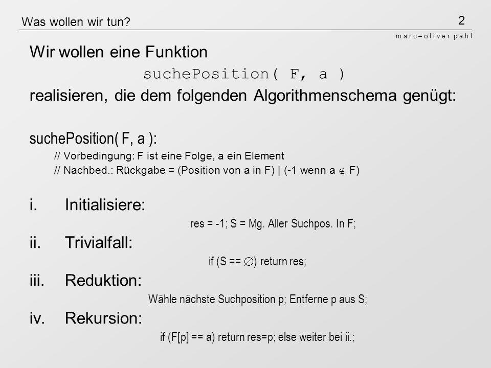 2 m a r c – o l i v e r p a h l Was wollen wir tun? Wir wollen eine Funktion suchePosition( F, a ) realisieren, die dem folgenden Algorithmenschema ge