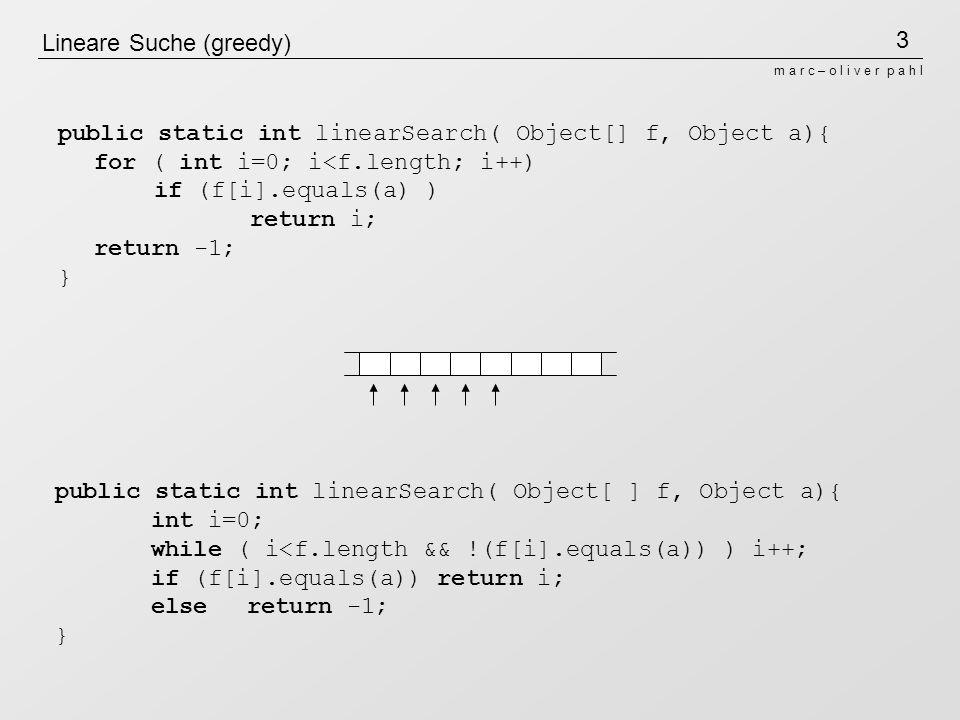4 m a r c – o l i v e r p a h l Lineare Suche (greedy) mit Sentinel (Waechter) a public static int linearSearch( Object[ ] f, Object a){ int i=0; f=f + a; while ( !(f[i].equals(a)) ) i++; if (i =< f.length) return i; else return -1; } Sentinel Laufzeit in O(n) (linear) public static int linearSearch( Object[ ] f, Object a){ int i=0; while ( i<f.length && !(f[i].equals(a)) ) i++; if (f[i].equals(a)) return i; else return -1; }