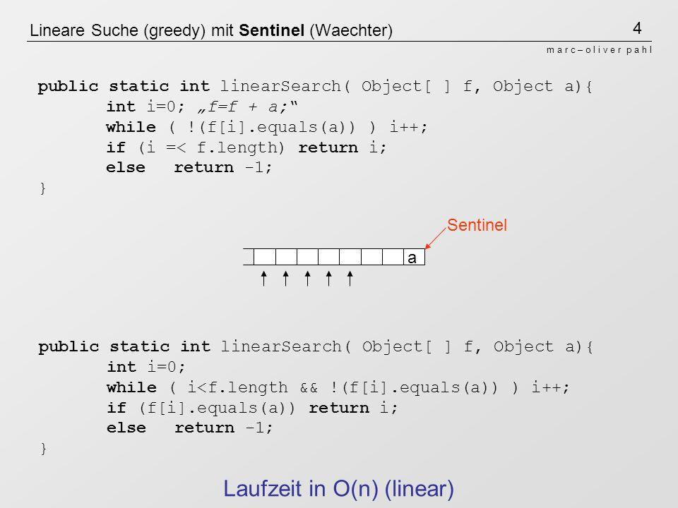 4 m a r c – o l i v e r p a h l Lineare Suche (greedy) mit Sentinel (Waechter) a public static int linearSearch( Object[ ] f, Object a){ int i=0; f=f