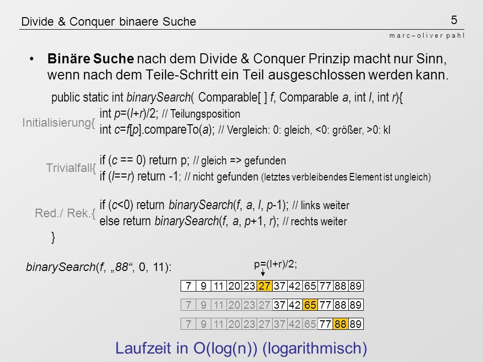 5 m a r c – o l i v e r p a h l Divide & Conquer binaere Suche Binäre Suche nach dem Divide & Conquer Prinzip macht nur Sinn, wenn nach dem Teile-Schr