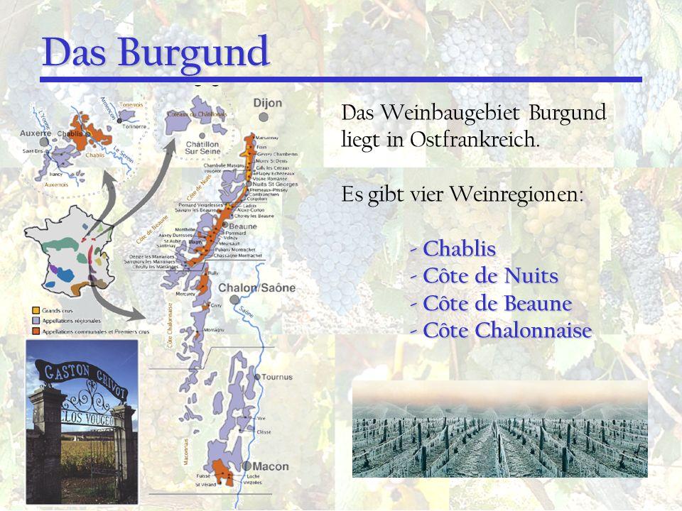 Das Burgund Das Weinbaugebiet Burgund liegt in Ostfrankreich. Es gibt vier Weinregionen: - Chablis - Côte de Nuits - Côte de Beaune - Côte Chalonnaise