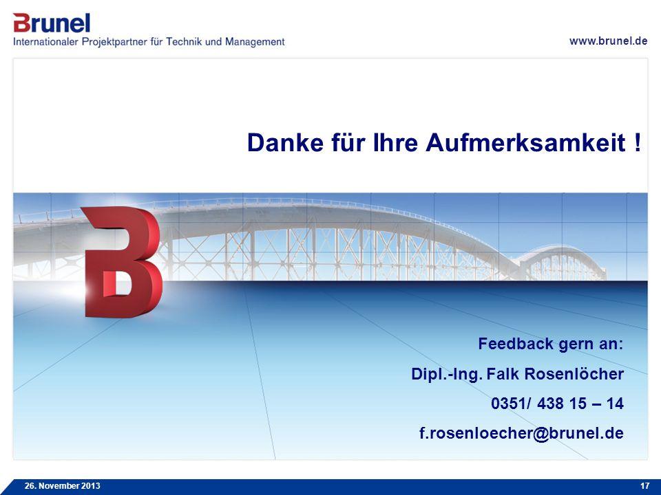 www.brunel.de 26. November 201317 Feedback gern an: Dipl.-Ing. Falk Rosenlöcher 0351/ 438 15 – 14 f.rosenloecher@brunel.de Danke für Ihre Aufmerksamke
