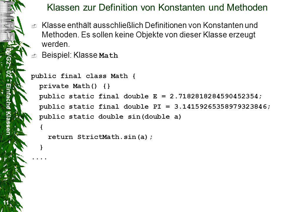 DVG2 - 02 - Einfache Klassen 11 Klassen zur Definition von Konstanten und Methoden Klasse enthält ausschließlich Definitionen von Konstanten und Methoden.