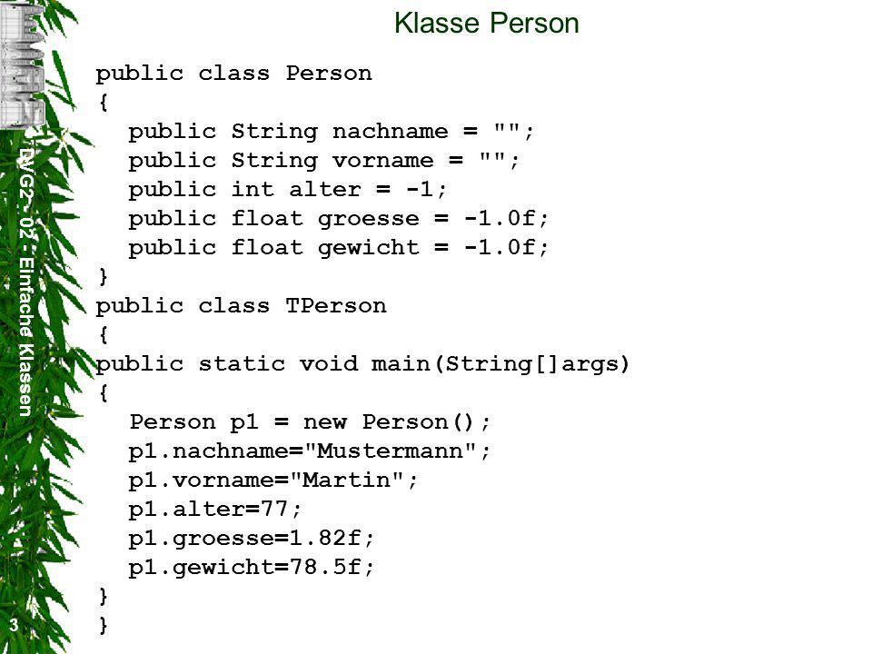 DVG Einfache Klassen 3 Klasse Person public class Person { public String nachname = ; public String vorname = ; public int alter = -1; public float groesse = -1.0f; public float gewicht = -1.0f; } public class TPerson { public static void main(String[]args) { Person p1 = new Person(); p1.nachname= Mustermann ; p1.vorname= Martin ; p1.alter=77; p1.groesse=1.82f; p1.gewicht=78.5f; } }