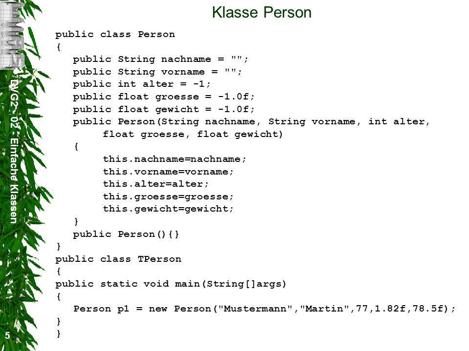 DVG Einfache Klassen 5 Klasse Person public class Person { public String nachname = ; public String vorname = ; public int alter = -1; public float groesse = -1.0f; public float gewicht = -1.0f; public Person(String nachname, String vorname, int alter, float groesse, float gewicht) { this.nachname=nachname; this.vorname=vorname; this.alter=alter; this.groesse=groesse; this.gewicht=gewicht; } public Person(){} } public class TPerson { public static void main(String[]args) { Person p1 = new Person( Mustermann , Martin ,77,1.82f,78.5f); } }