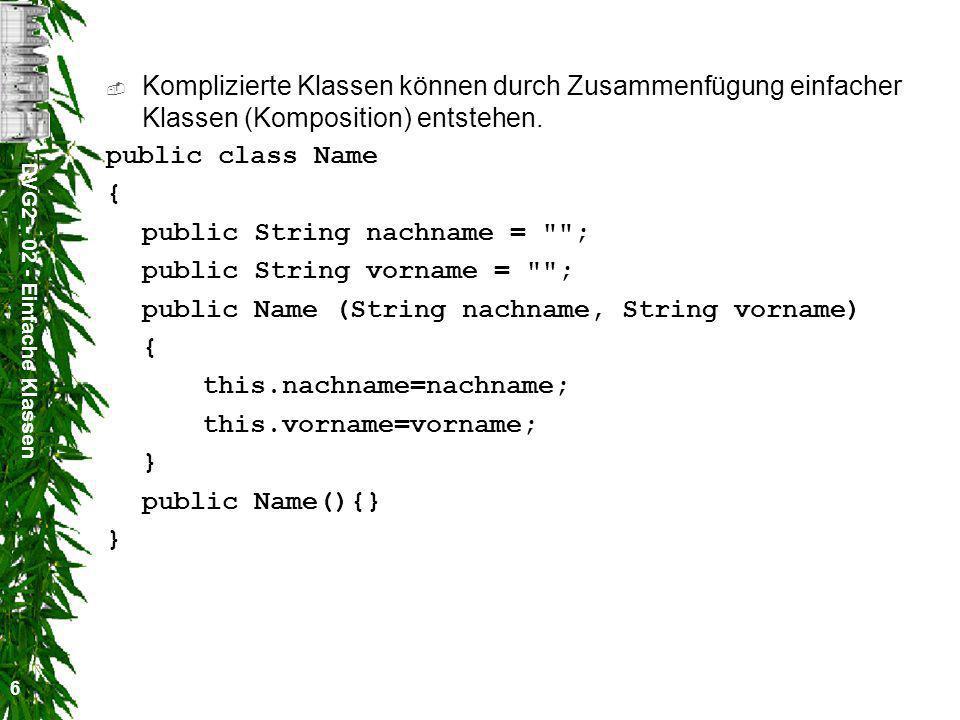 DVG2 - 02 - Einfache Klassen 7 public class Person { Name name = new Name(); public int alter = -1; public float groesse = -1.0f; public float gewicht = -1.0f; public Person(String nachname, String vorname, int alter, float groesse, float gewicht) { name = new Name(nachname, vorname); this.alter=alter; this.groesse=groesse; this.gewicht=gewicht; } public Person(){} public Person(Name name, int alter, float groesse, float gewicht) { this.name=name; this.alter=alter; this.groesse=groesse; this.gewicht=gewicht; } }