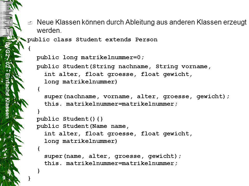 DVG2 - 02 - Einfache Klassen 10 public class TStudent { public static void main(String [] args) { Student p1 = new Student ( Mustermann , Martin ,77,1.82f,78.5f,99); Name n2 = new Name( Mustermann , Martin ); Student p2 = new Student (n2,77,1.82f,78.5f,99); Student p3 = new Student (new Name ( Mustermann , Martin ),77,1.82f,78.5f,99); Student p4 = new Student (); p4.name.nachname= Mustermann ; p4.name.vorname= Martin ; p4.alter=77; p4.groesse=1.82f; p4.gewicht=78.5f; p4.matrikelnummer=99; } }