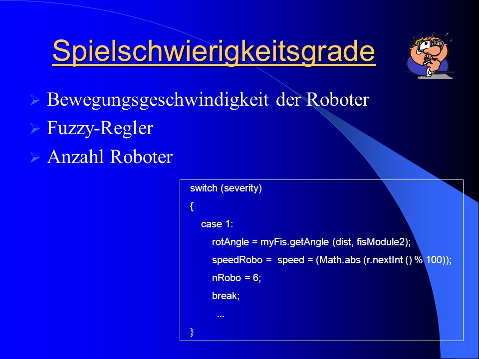 Spielschwierigkeitsgrade Bewegungsgeschwindigkeit der Roboter Fuzzy-Regler Anzahl Roboter switch (severity) { case 1: rotAngle = myFis.getAngle (dist, fisModule2); speedRobo = speed = (Math.abs (r.nextInt () % 100)); nRobo = 6; break;...