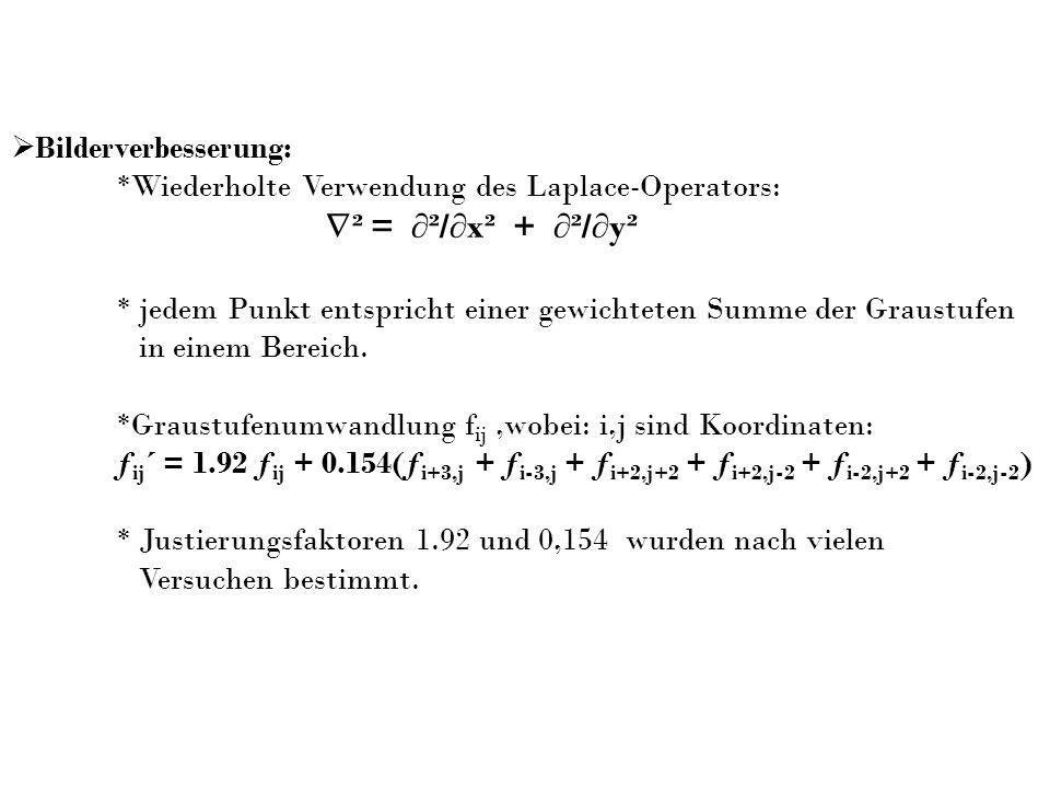 Bilderverbesserung: *Wiederholte Verwendung des Laplace-Operators: ² = ²/x² + ²/y² * jedem Punkt entspricht einer gewichteten Summe der Graustufen in